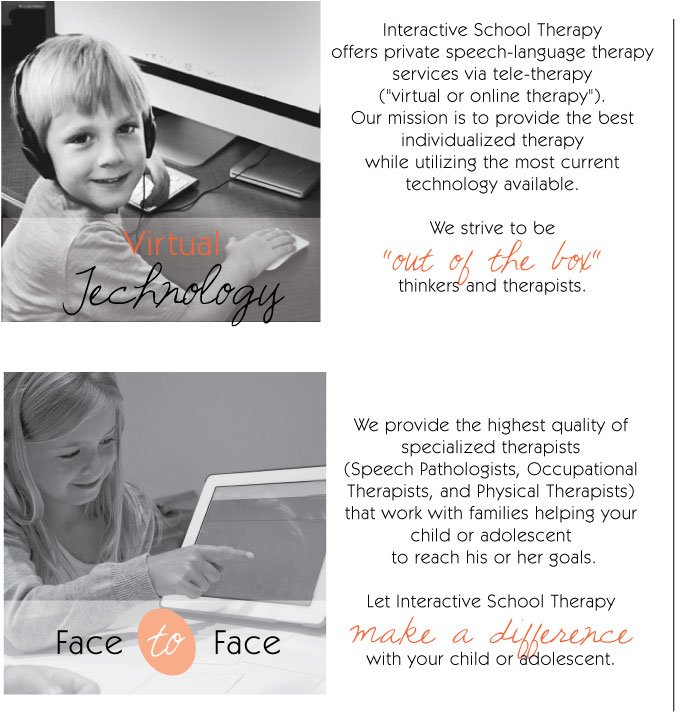 "Virtual Technology: Interactive School Therapy offers private speech-language therapy services via a tele-therapy (""virtual or online therapy""). Our mission is to provide the best individualized therapy while utilizing the most current technolyg available. We strive to be ""out of the box"" therapists.   Face to Face: We provide the highest quality of specialized therapists (Speech Pathologists, Occupational Therapists, and Physical Therapists) that work with families helping your child or adolescent to reach his or her goals. Let Interactive School Therapy make a difference with your child or adolescent."