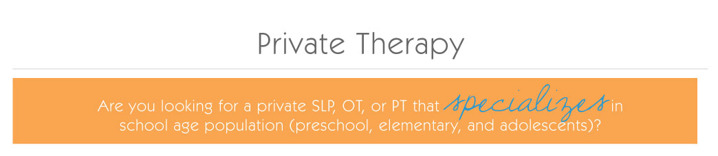 Private Therapy: Are you looking for a private SLP, OT, or PT that specializes in school age population (preschool, elementary, and adolescence)?